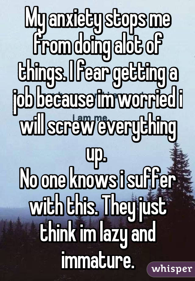 My anxiety stops me from doing alot of things. I fear getting a job because im worried i will screw everything up.  No one knows i suffer with this. They just think im lazy and immature.