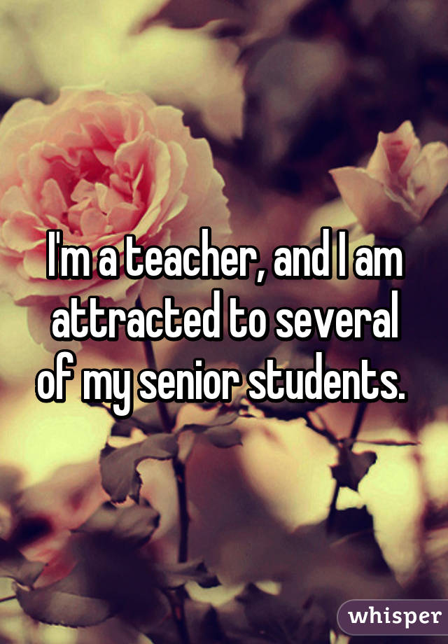 I'm a teacher, and I am attracted to several of my senior students.