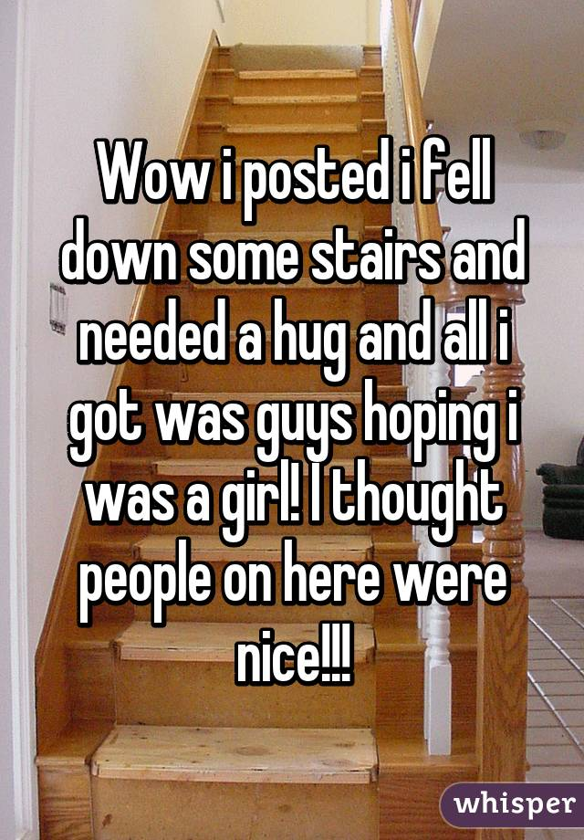 Wow i posted i fell down some stairs and needed a hug and all i got was guys hoping i was a girl! I thought people on here were nice!!!