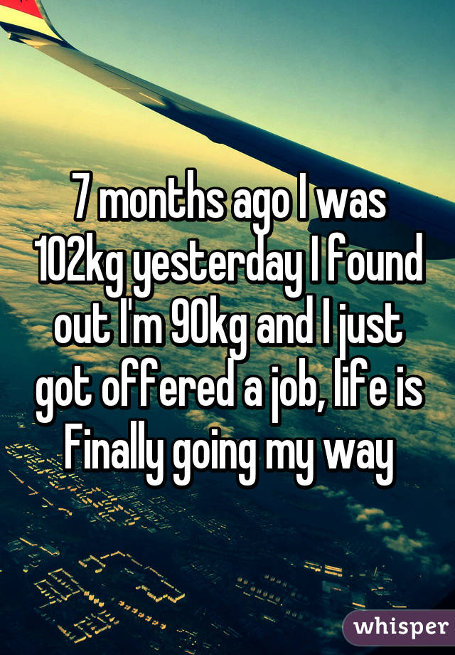 7 months ago I was 102kg yesterday I found out I'm 90kg and I just got offered a job, life is Finally going my way