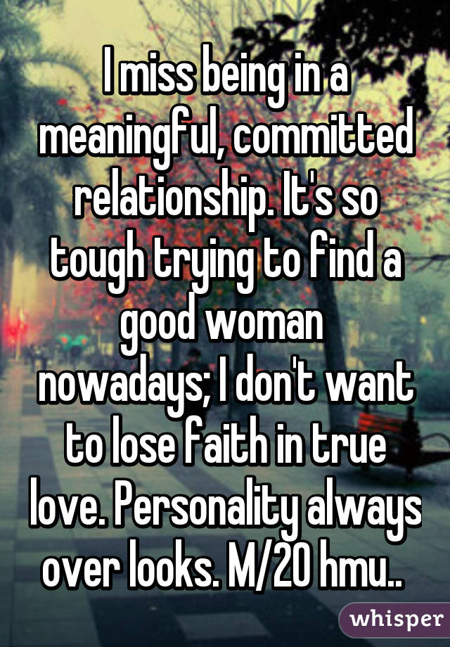I miss being in a meaningful, committed relationship. It's so tough trying to find a good woman  nowadays; I don't want to lose faith in true love. Personality always over looks. M/20 hmu..