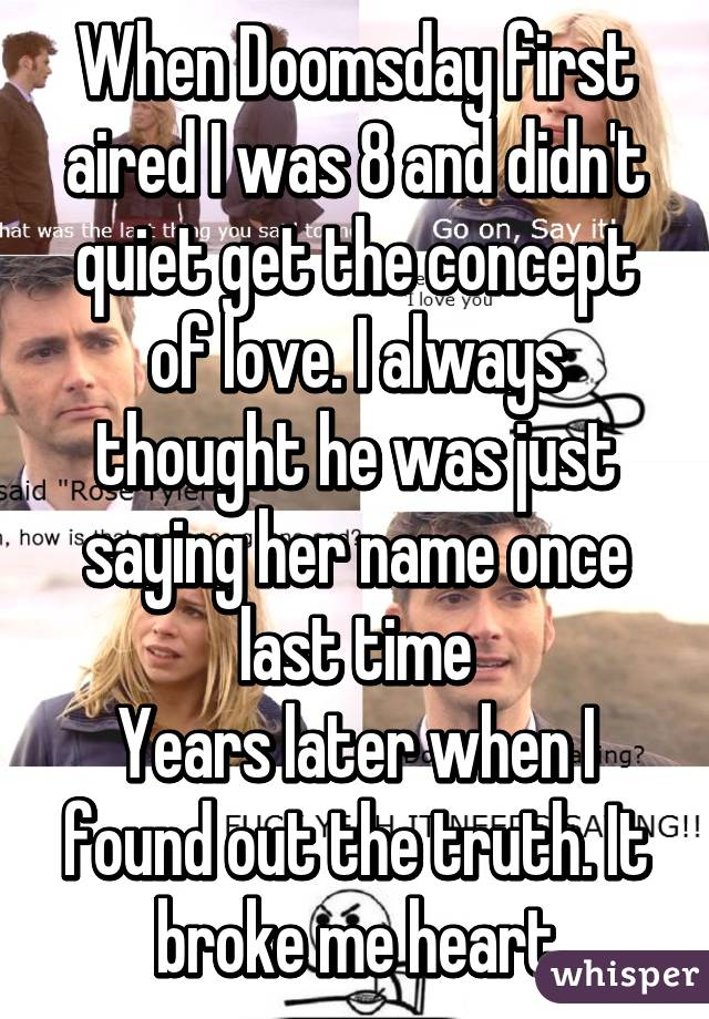 When Doomsday first aired I was 8 and didn't quiet get the concept of love. I always thought he was just saying her name once last time Years later when I found out the truth. It broke me heart