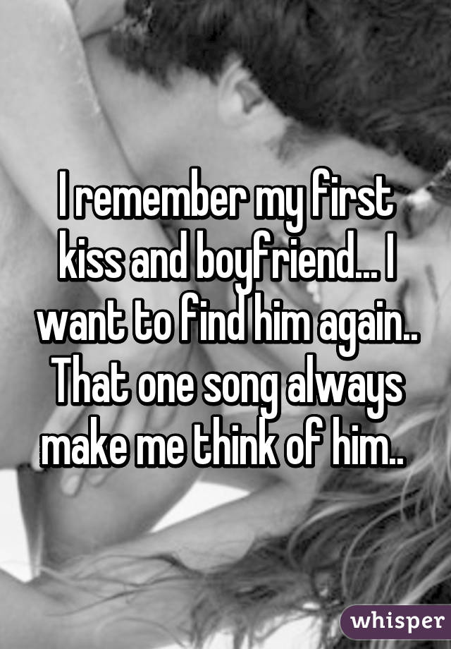 I remember my first kiss and boyfriend... I want to find him again.. That one song always make me think of him..