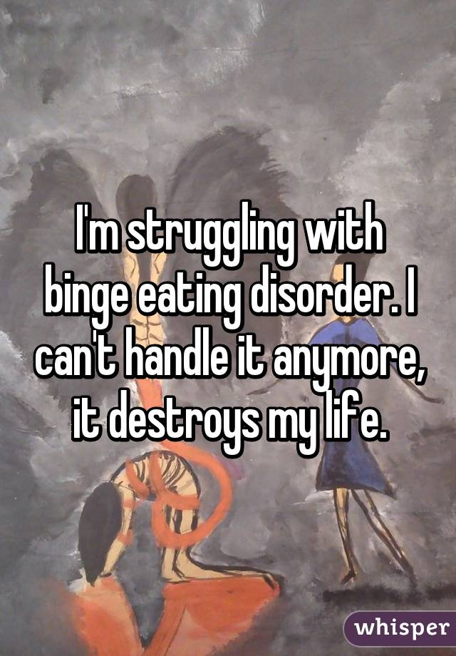 I'm struggling with binge eating disorder. I can't handle it anymore, it destroys my life.