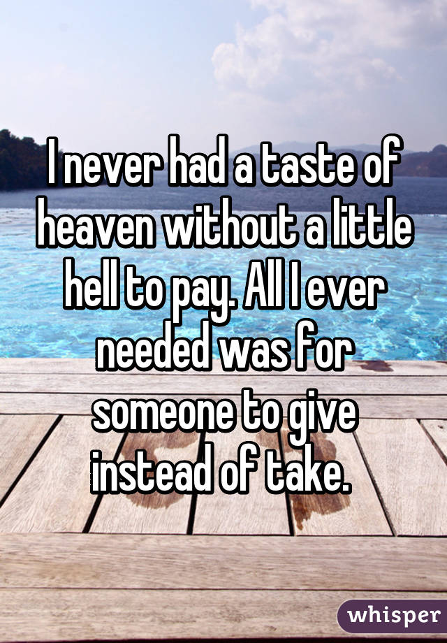 I never had a taste of heaven without a little hell to pay. All I ever needed was for someone to give instead of take.
