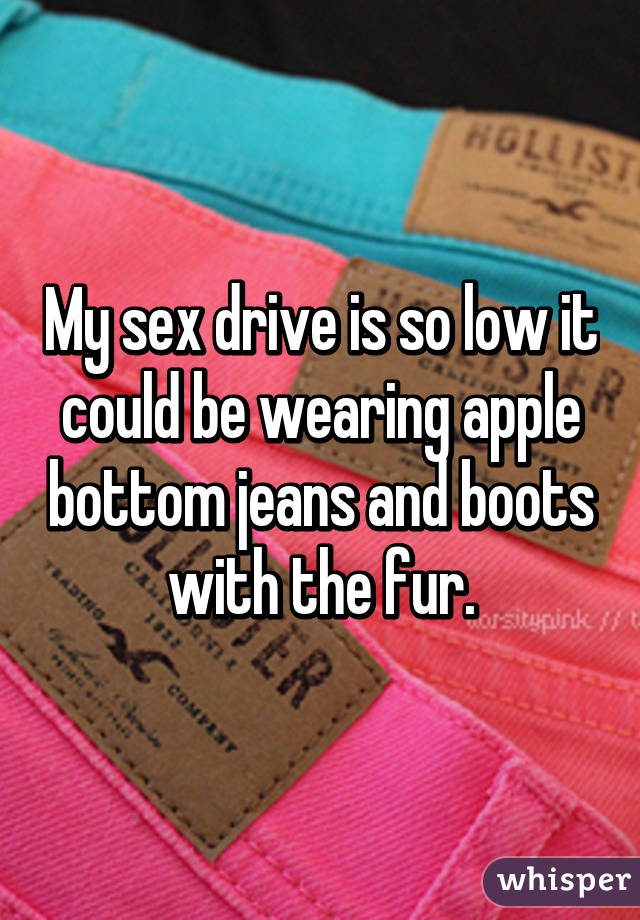 My sex drive is so low it could be wearing apple bottom jeans and boots with the fur.