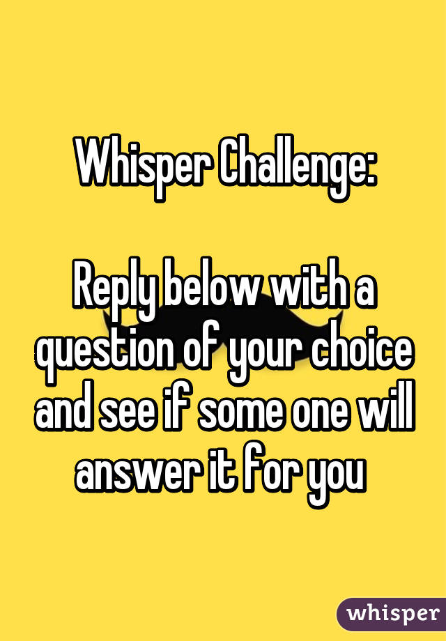 Whisper Challenge:  Reply below with a question of your choice and see if some one will answer it for you