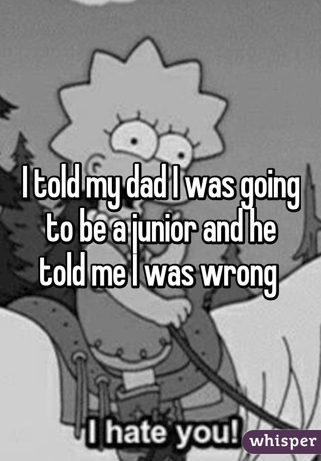 I told my dad I was going to be a junior and he told me I was wrong