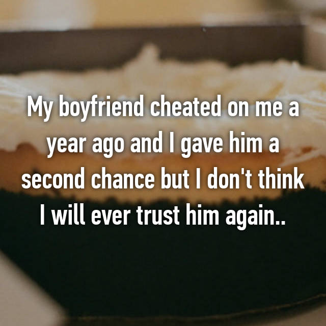 My boyfriend cheated on me a year ago and I gave him a second chance but I don't think I will ever trust him again..