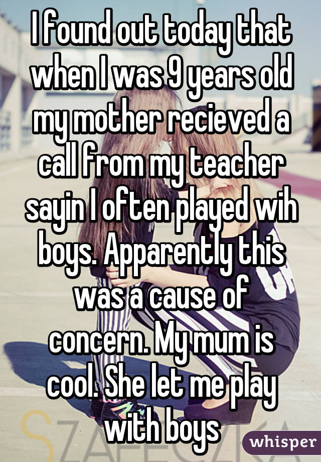 I found out today that when I was 9 years old my mother recieved a call from my teacher sayin I often played wih boys. Apparently this was a cause of concern. My mum is cool. She let me play with boys