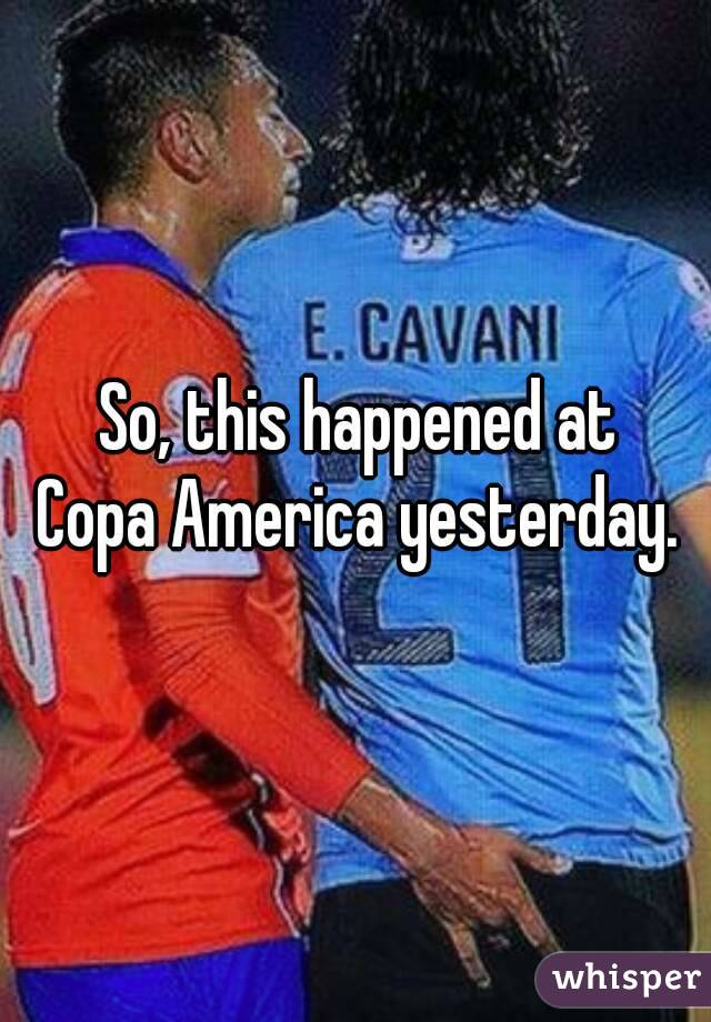 So, this happened at  Copa America yesterday.