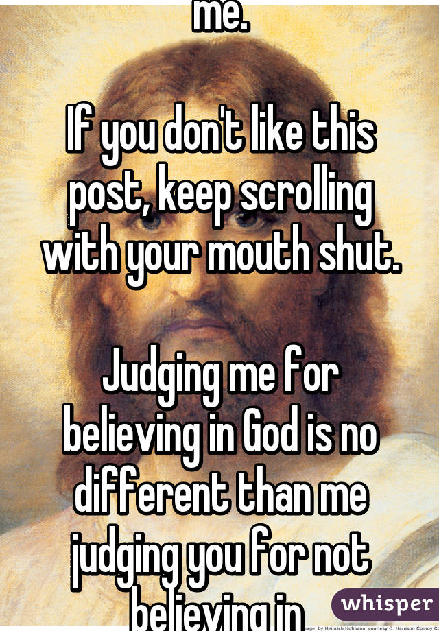 God is real and he loves me.  If you don't like this post, keep scrolling with your mouth shut.  Judging me for believing in God is no different than me judging you for not believing in  She was wea .