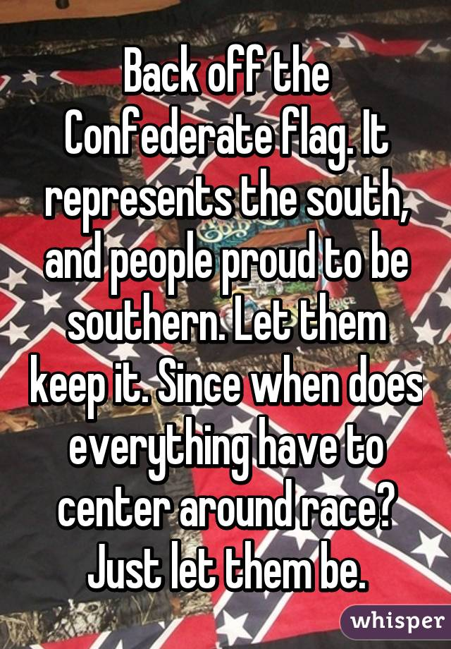 Back off the Confederate flag. It represents the south, and people proud to be southern. Let them keep it. Since when does everything have to center around race? Just let them be.