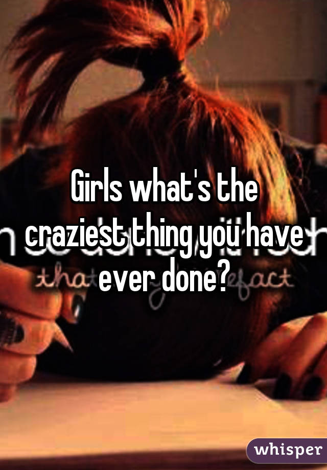 Girls what's the craziest thing you have ever done?