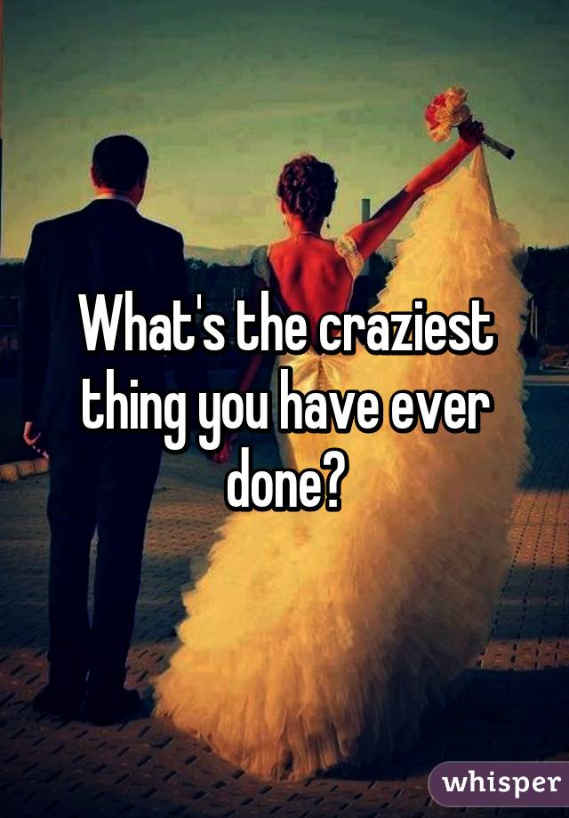What's the craziest thing you have ever done?