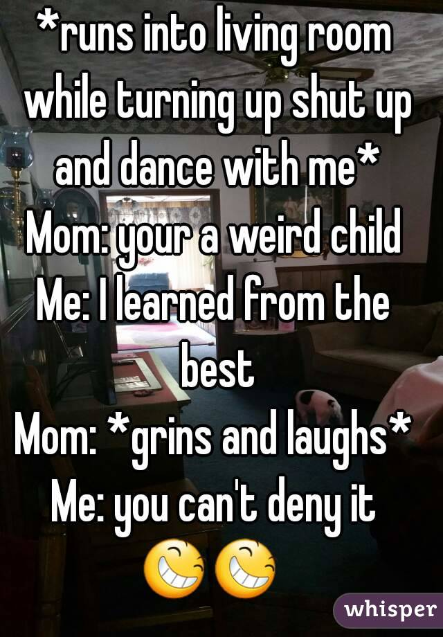 *runs into living room while turning up shut up and dance with me* Mom: your a weird child Me: I learned from the best Mom: *grins and laughs* Me: you can't deny it 😆😆