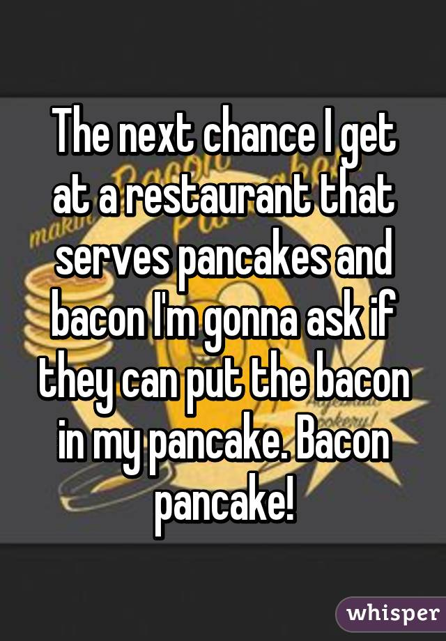 The next chance I get at a restaurant that serves pancakes and bacon I'm gonna ask if they can put the bacon in my pancake. Bacon pancake!