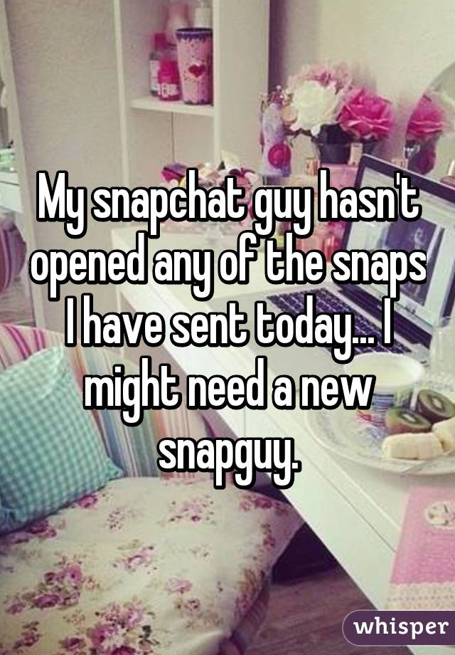 My snapchat guy hasn't opened any of the snaps I have sent today... I might need a new snapguy.
