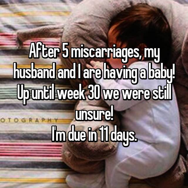 After 5 miscarriages, my husband and I are having a baby! Up until week 30 we were still unsure! I'm due in 11 days.