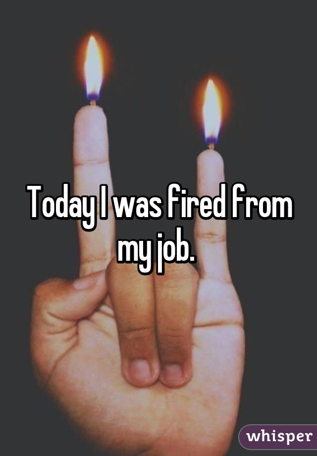 Today I was fired from my job.