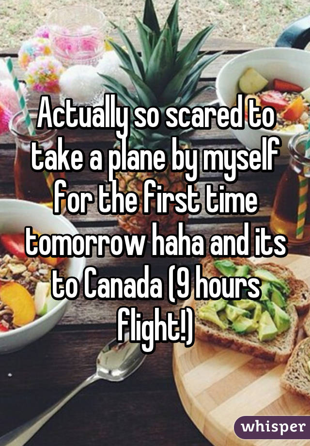 Actually so scared to take a plane by myself for the first time tomorrow haha and its to Canada (9 hours flight!)
