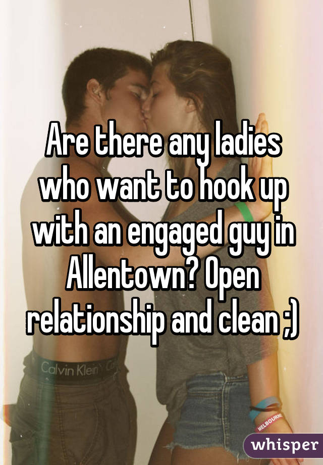 Are there any ladies who want to hook up with an engaged guy in Allentown? Open relationship and clean ;)