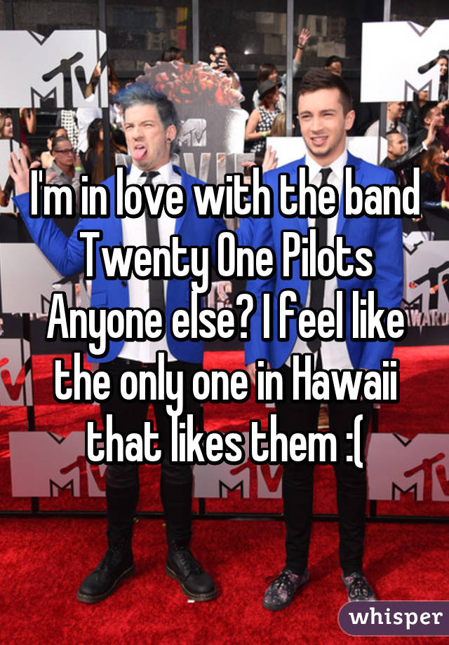 I'm in love with the band Twenty One Pilots Anyone else? I feel like the only one in Hawaii that likes them :(