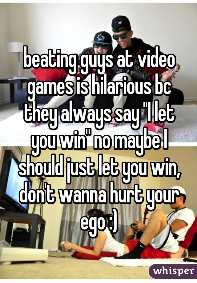 "beating guys at video games is hilarious bc they always say ""I let you win"" no maybe I should just let you win, don't wanna hurt your ego :)"