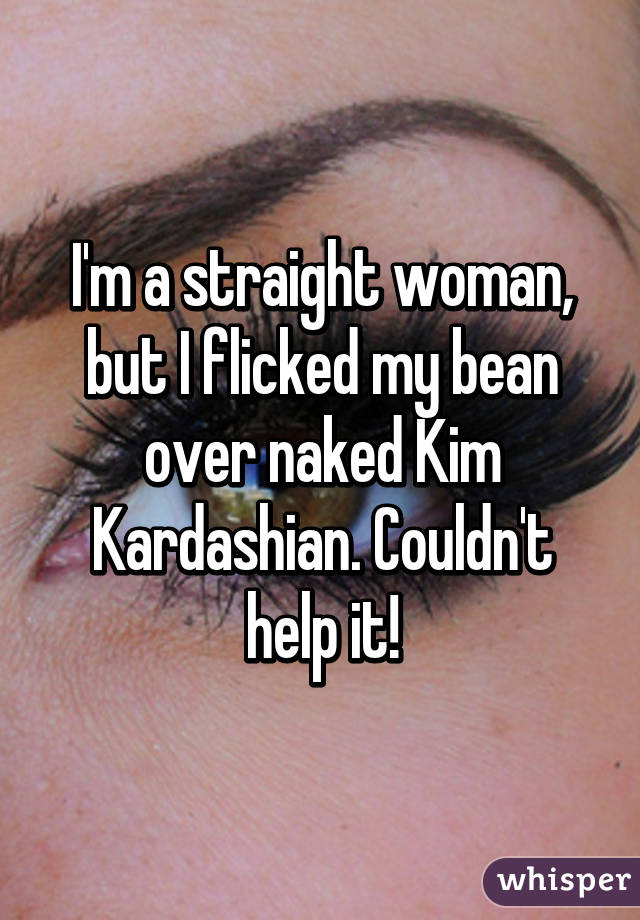 I'm a straight woman, but I flicked my bean over naked Kim Kardashian. Couldn't help it!