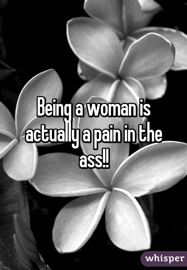 Being a woman is actually a pain in the ass!!
