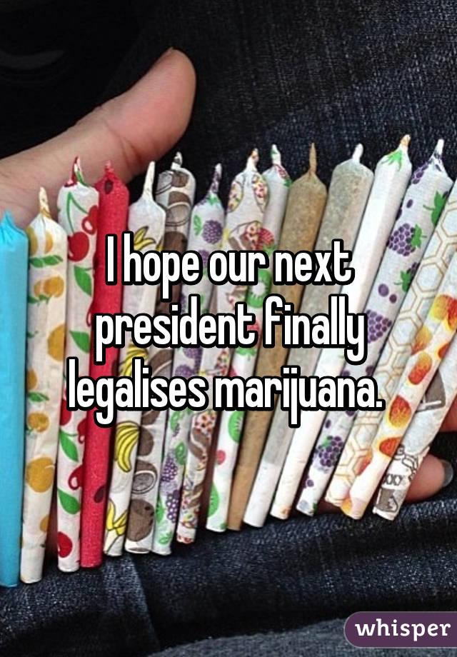 I hope our next president finally legalises marijuana.
