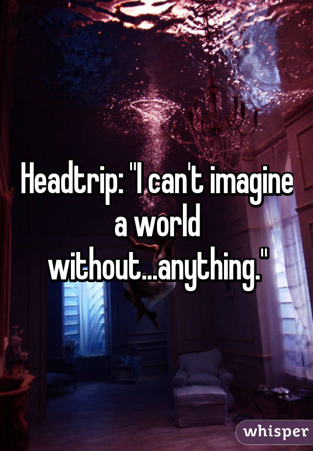 """Headtrip: """"I can't imagine a world without...anything."""""""