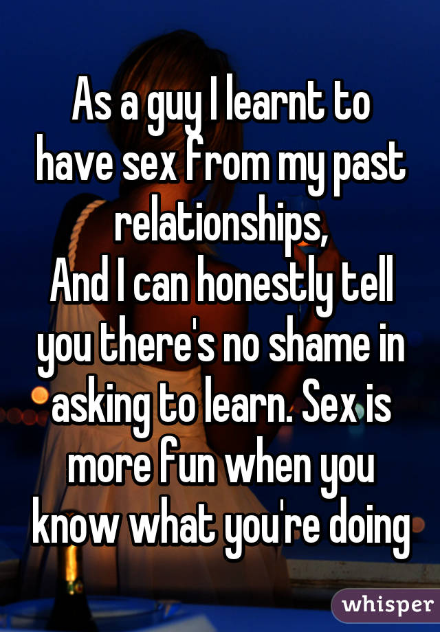 As a guy I learnt to have sex from my past relationships, And I can honestly tell you there's no shame in asking to learn. Sex is more fun when you know what you're doing