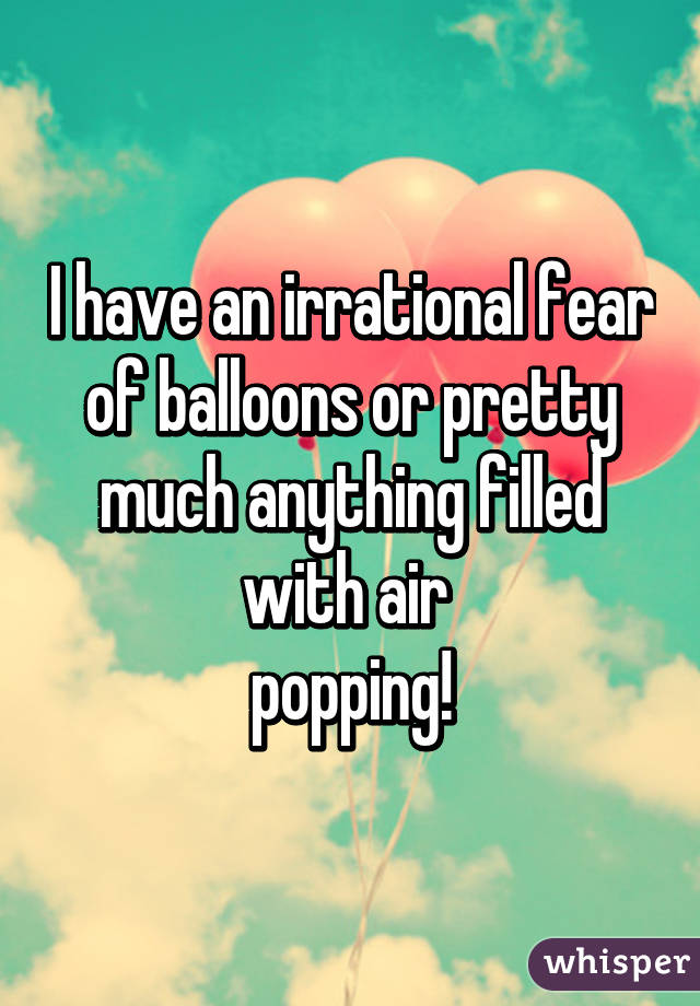I have an irrational fear of balloons or pretty much anything filled with air  popping!