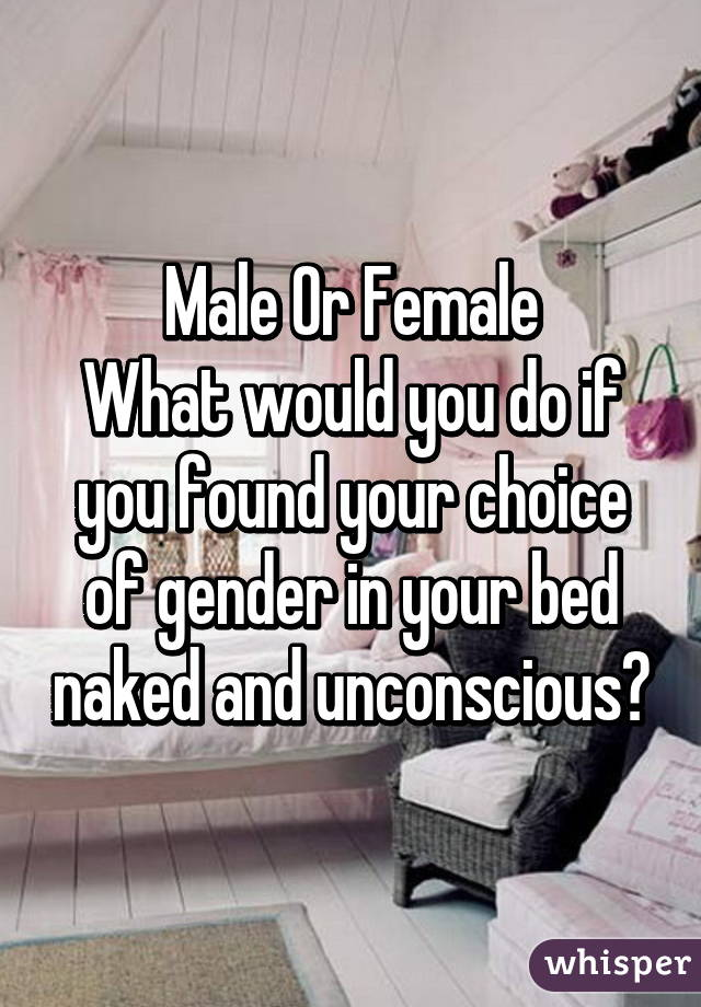 Male Or Female What would you do if you found your choice of gender in your bed naked and unconscious?