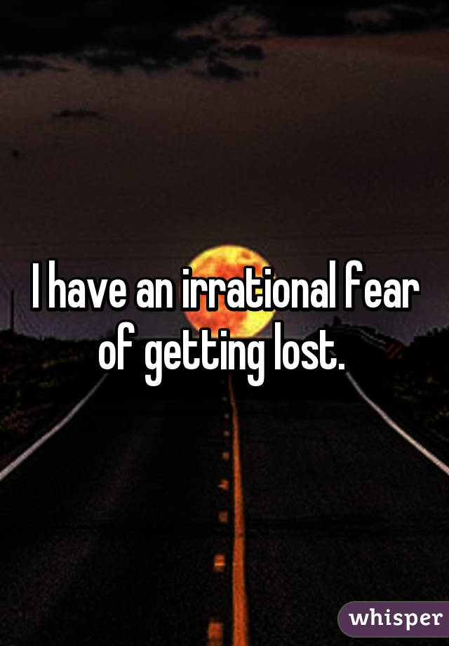 I have an irrational fear of getting lost.
