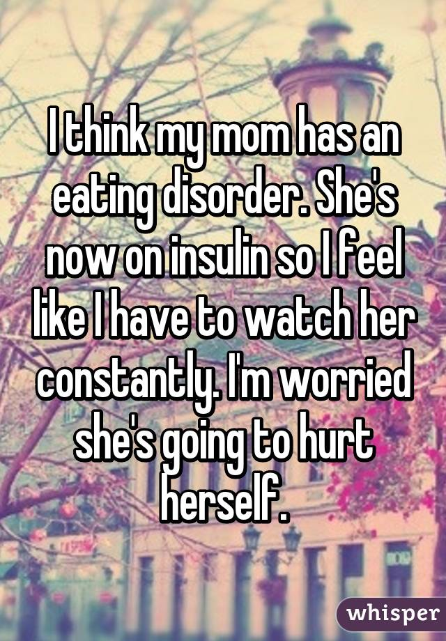 I think my mom has an eating disorder. She's now on insulin so I feel like I have to watch her constantly. I'm worried she's going to hurt herself.