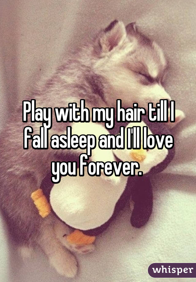 Play with my hair till I fall asleep and I'll love you forever.