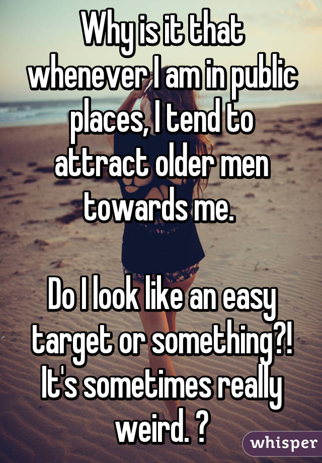 Why is it that whenever I am in public places, I tend to attract older men towards me.   Do I look like an easy target or something?! It's sometimes really weird. 😓