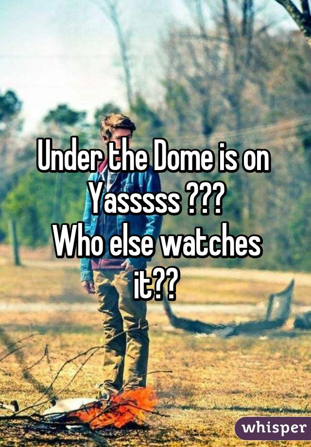 Under the Dome is on  Yasssss 💪🙌✊ Who else watches it??