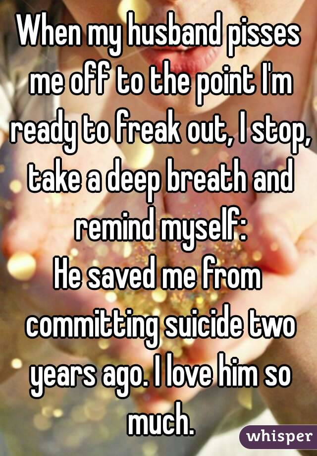 When my husband pisses me off to the point I'm ready to freak out, I stop, take a deep breath and remind myself: He saved me from committing suicide two years ago. I love him so much.