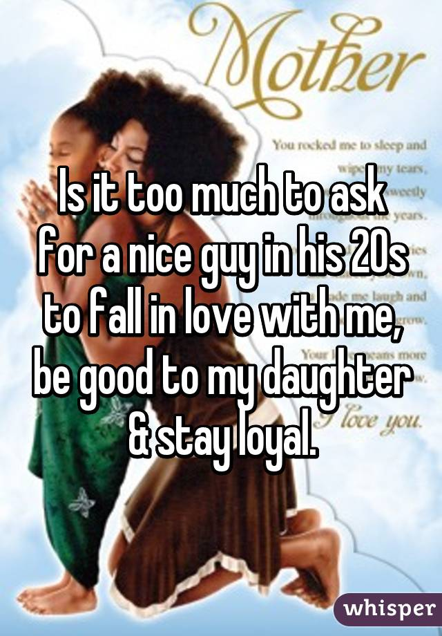 Is it too much to ask for a nice guy in his 20s to fall in love with me, be good to my daughter & stay loyal.