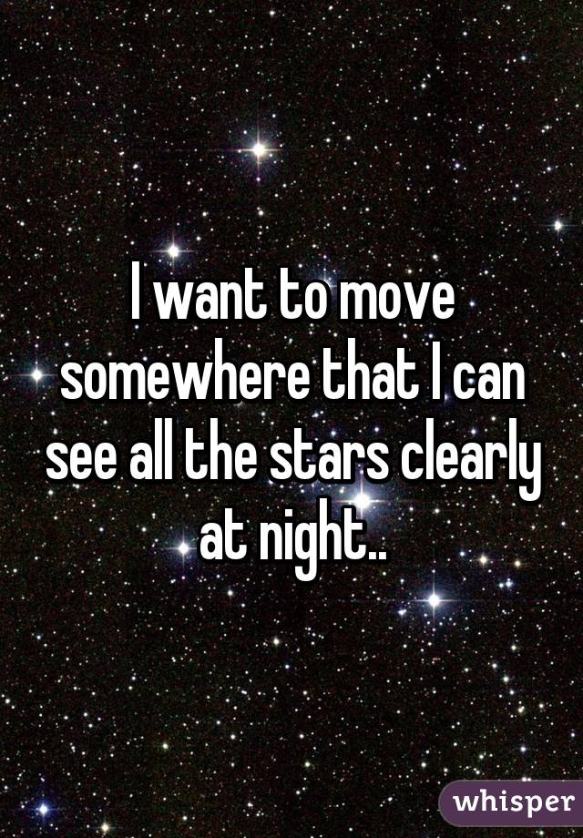 I want to move somewhere that I can see all the stars clearly at night..
