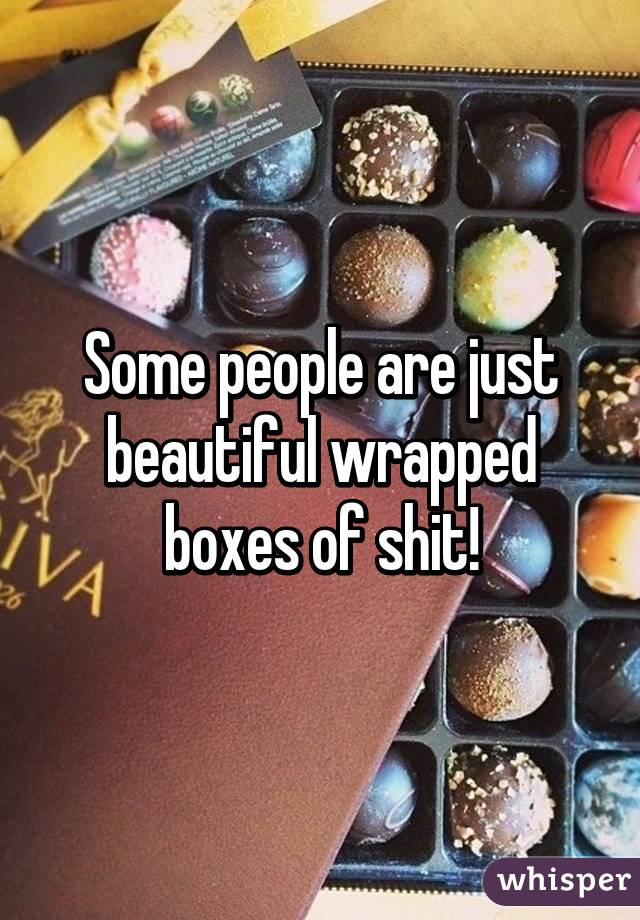 Some people are just beautiful wrapped boxes of shit!