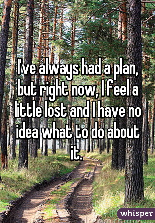 I've always had a plan, but right now, I feel a little lost and I have no idea what to do about it.