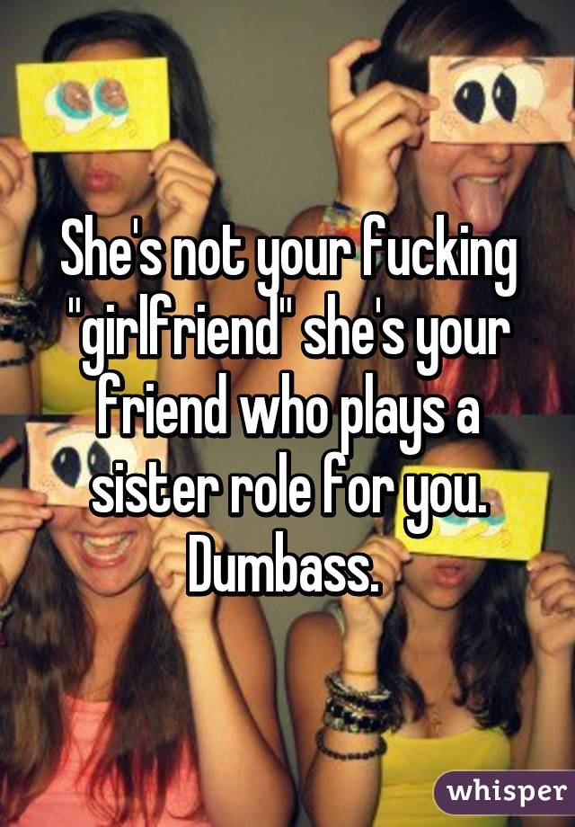 """She's not your fucking """"girlfriend"""" she's your friend who plays a sister role for you. Dumbass."""