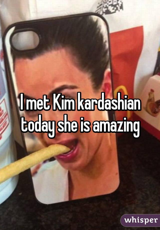 I met Kim kardashian today she is amazing