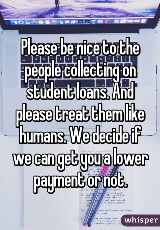 Please be nice to the people collecting on student loans. And please treat them like humans. We decide if we can get you a lower payment or not.
