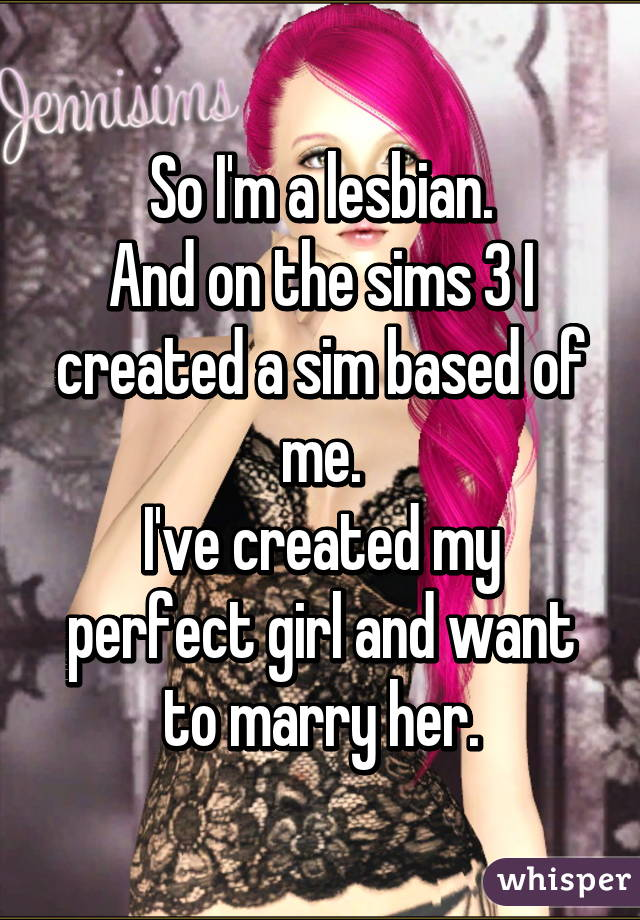 So I'm a lesbian. And on the sims 3 I created a sim based of me. I've created my perfect girl and want to marry her.