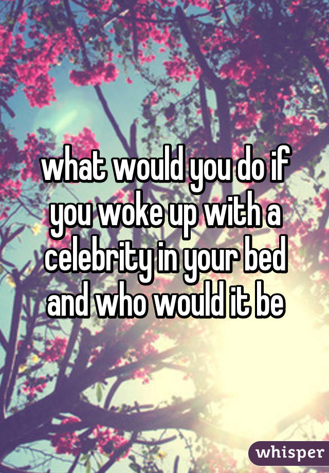 what would you do if you woke up with a celebrity in your bed and who would it be